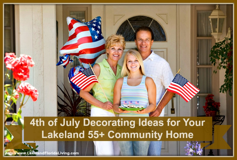 Here are great Independence Day decorating ideas for your Lakeland 55+ community home.