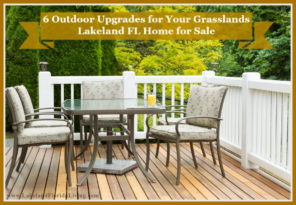 Here are great outdoor upgrades for your Grasslands Lakeland FL homes.